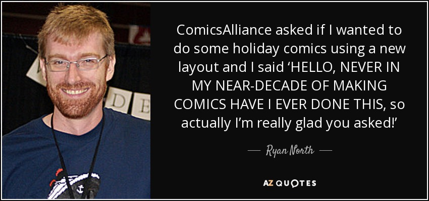 ComicsAlliance asked if I wanted to do some holiday comics using a new layout and I said 'HELLO, NEVER IN MY NEAR-DECADE OF MAKING COMICS HAVE I EVER DONE THIS, so actually I'm really glad you asked!' - Ryan North