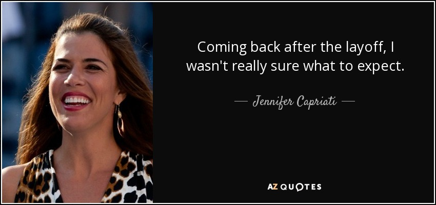 Coming back after the layoff, I wasn't really sure what to expect. - Jennifer Capriati
