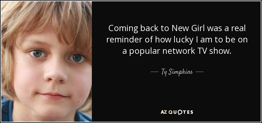 Coming back to New Girl was a real reminder of how lucky I am to be on a popular network TV show. - Ty Simpkins