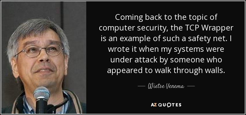 Coming back to the topic of computer security, the TCP Wrapper is an example of such a safety net. I wrote it when my systems were under attack by someone who appeared to walk through walls. - Wietse Venema