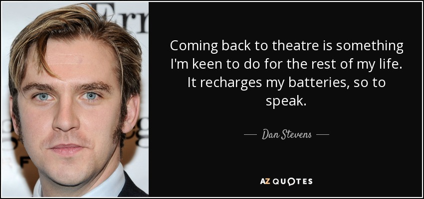 Coming back to theatre is something I'm keen to do for the rest of my life. It recharges my batteries, so to speak. - Dan Stevens