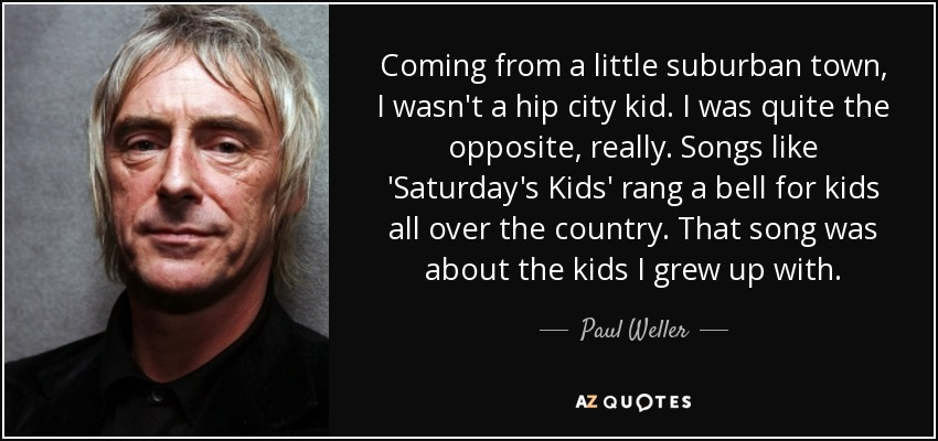 Coming from a little suburban town, I wasn't a hip city kid. I was quite the opposite, really. Songs like 'Saturday's Kids' rang a bell for kids all over the country. That song was about the kids I grew up with. - Paul Weller