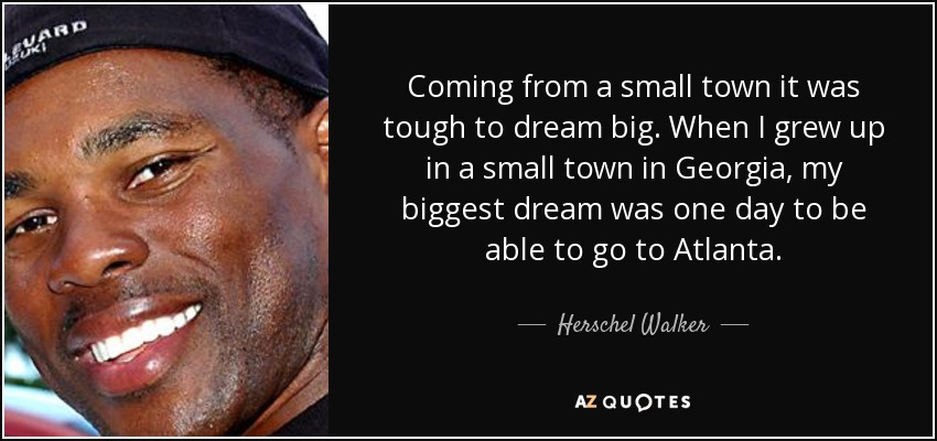Coming from a small town it was tough to dream big. When I grew up in a small town in Georgia, my biggest dream was one day to be able to go to Atlanta. - Herschel Walker