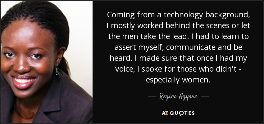 Coming from a technology background, I mostly worked behind the scenes or let the men take the lead. I had to learn to assert myself, communicate and be heard. I made sure that once I had my voice, I spoke for those who didn't - especially women. - Regina Agyare