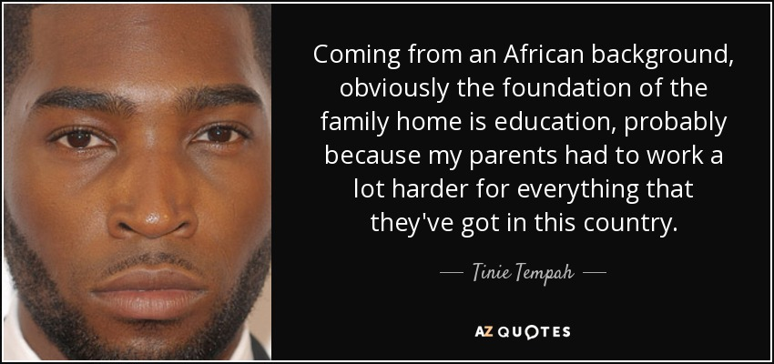 Coming from an African background, obviously the foundation of the family home is education, probably because my parents had to work a lot harder for everything that they've got in this country. - Tinie Tempah