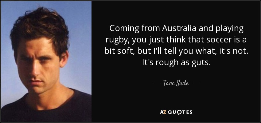 Coming from Australia and playing rugby, you just think that soccer is a bit soft, but I'll tell you what, it's not. It's rough as guts. - Tanc Sade