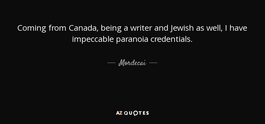 Coming from Canada, being a writer and Jewish as well, I have impeccable paranoia credentials. - Mordecai