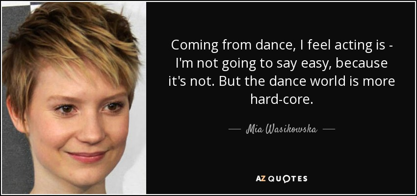 Coming from dance, I feel acting is - I'm not going to say easy, because it's not. But the dance world is more hard-core. - Mia Wasikowska