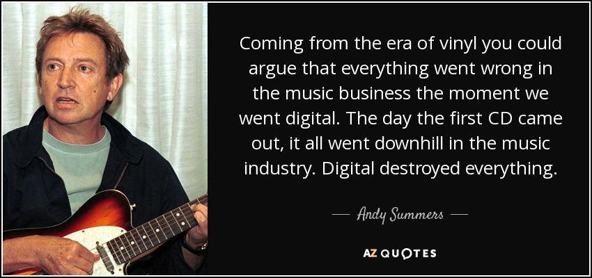 Coming from the era of vinyl you could argue that everything went wrong in the music business the moment we went digital. The day the first CD came out, it all went downhill in the music industry. Digital destroyed everything. - Andy Summers