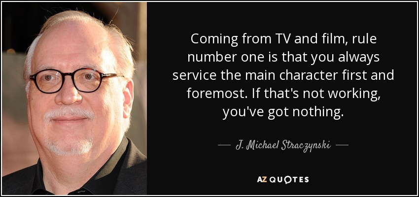 Coming from TV and film, rule number one is that you always service the main character first and foremost. If that's not working, you've got nothing. - J. Michael Straczynski