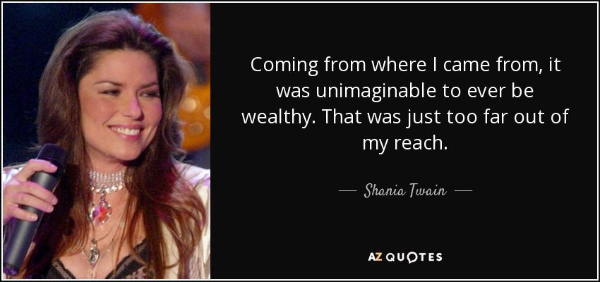 Coming from where I came from, it was unimaginable to ever be wealthy. That was just too far out of my reach. - Shania Twain