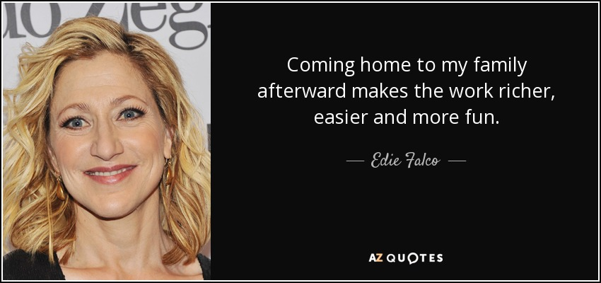 Coming home to my family afterward makes the work richer, easier and more fun. - Edie Falco