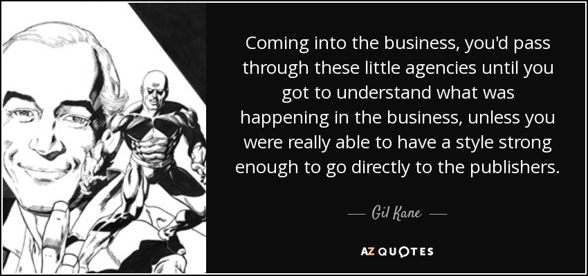 Coming into the business, you'd pass through these little agencies until you got to understand what was happening in the business, unless you were really able to have a style strong enough to go directly to the publishers. - Gil Kane
