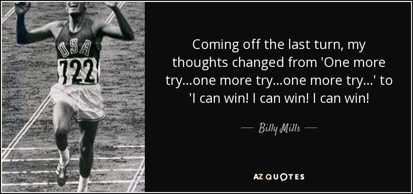 Coming off the last turn, my thoughts changed from 'One more try...one more try...one more try...' to 'I can win! I can win! I can win! - Billy Mills