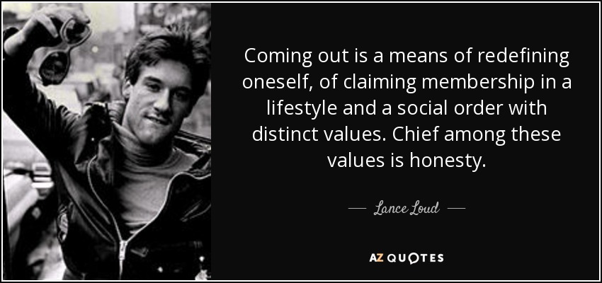 Coming out is a means of redefining oneself, of claiming membership in a lifestyle and a social order with distinct values. Chief among these values is honesty. - Lance Loud