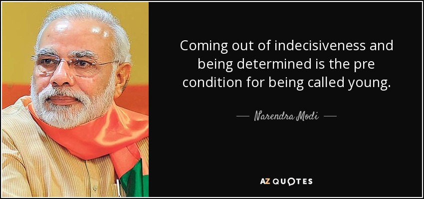 Coming out of indecisiveness and being determined is the pre condition for being called young. - Narendra Modi