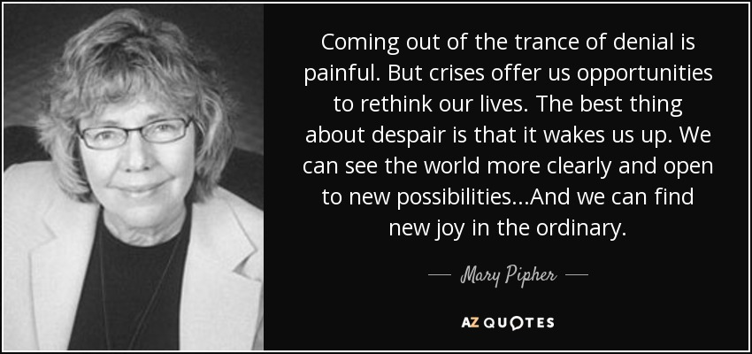 Coming out of the trance of denial is painful. But crises offer us opportunities to rethink our lives. The best thing about despair is that it wakes us up. We can see the world more clearly and open to new possibilities...And we can find new joy in the ordinary. - Mary Pipher