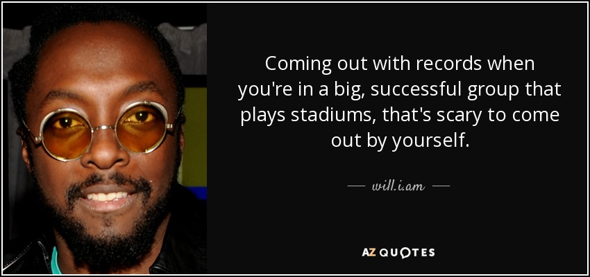 Coming out with records when you're in a big, successful group that plays stadiums, that's scary to come out by yourself. - will.i.am
