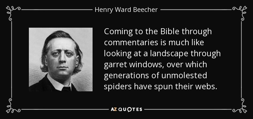 Coming to the Bible through commentaries is much like looking at a landscape through garret windows, over which generations of unmolested spiders have spun their webs. - Henry Ward Beecher