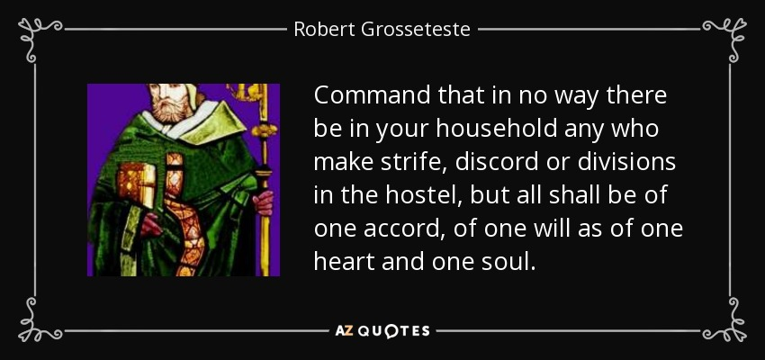 Command that in no way there be in your household any who make strife, discord or divisions in the hostel, but all shall be of one accord, of one will as of one heart and one soul. - Robert Grosseteste