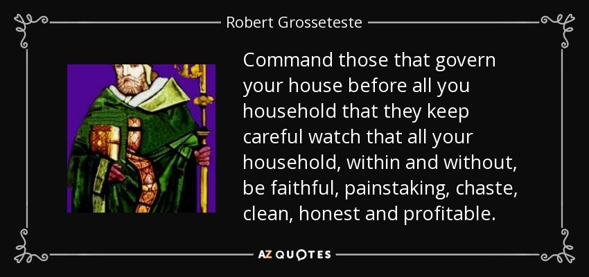 Command those that govern your house before all you household that they keep careful watch that all your household, within and without, be faithful, painstaking, chaste, clean, honest and profitable. - Robert Grosseteste