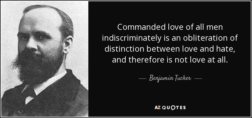 Commanded love of all men indiscriminately is an obliteration of distinction between love and hate, and therefore is not love at all. - Benjamin Tucker