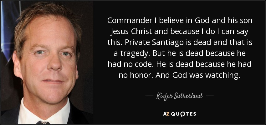 Commander I believe in God and his son Jesus Christ and because I do I can say this. Private Santiago is dead and that is a tragedy. But he is dead because he had no code. He is dead because he had no honor. And God was watching. - Kiefer Sutherland