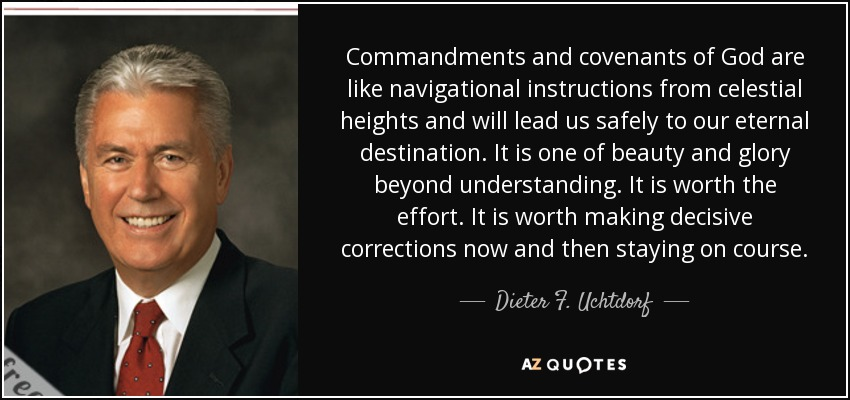 Commandments and covenants of God are like navigational instructions from celestial heights and will lead us safely to our eternal destination. It is one of beauty and glory beyond understanding. It is worth the effort. It is worth making decisive corrections now and then staying on course. - Dieter F. Uchtdorf