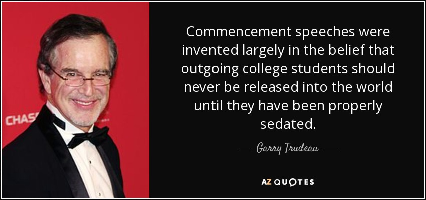 Commencement speeches were invented largely in the belief that outgoing college students should never be released into the world until they have been properly sedated. - Garry Trudeau