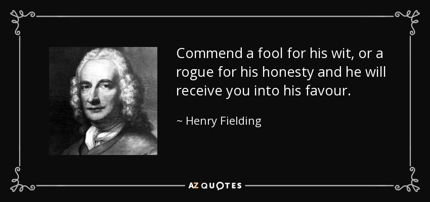 Commend a fool for his wit, or a rogue for his honesty and he will receive you into his favour. - Henry Fielding