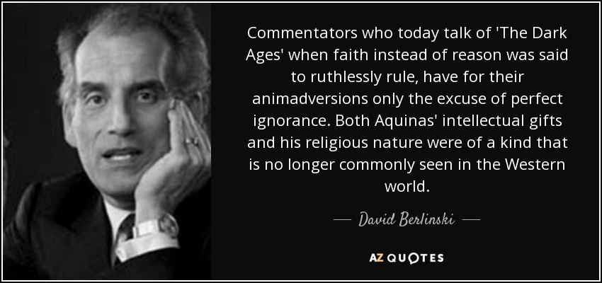 Commentators who today talk of 'The Dark Ages' when faith instead of reason was said to ruthlessly rule, have for their animadversions only the excuse of perfect ignorance. Both Aquinas' intellectual gifts and his religious nature were of a kind that is no longer commonly seen in the Western world. - David Berlinski