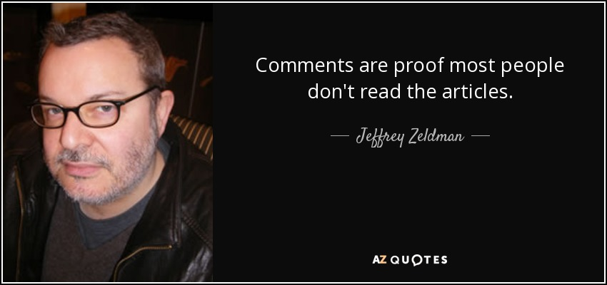 Comments are proof most people don't read the articles. - Jeffrey Zeldman