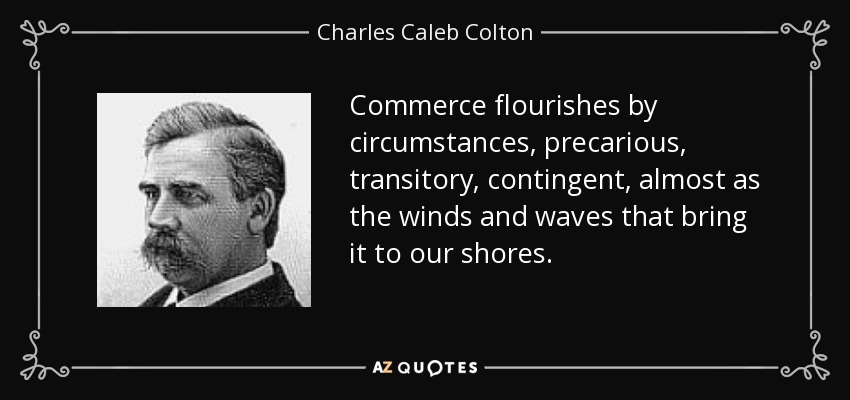Commerce flourishes by circumstances, precarious, transitory, contingent, almost as the winds and waves that bring it to our shores. - Charles Caleb Colton