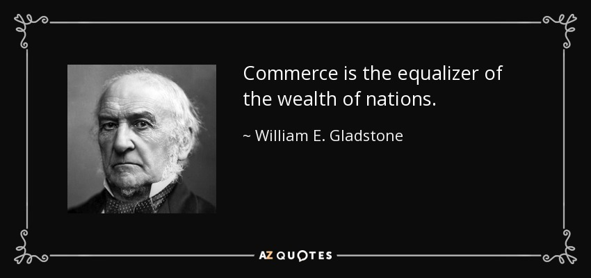 Commerce is the equalizer of the wealth of nations. - William E. Gladstone