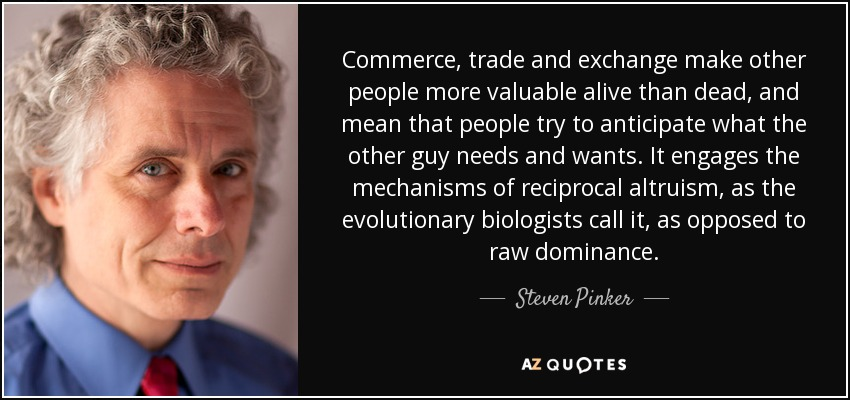 Commerce, trade and exchange make other people more valuable alive than dead, and mean that people try to anticipate what the other guy needs and wants. It engages the mechanisms of reciprocal altruism, as the evolutionary biologists call it, as opposed to raw dominance. - Steven Pinker