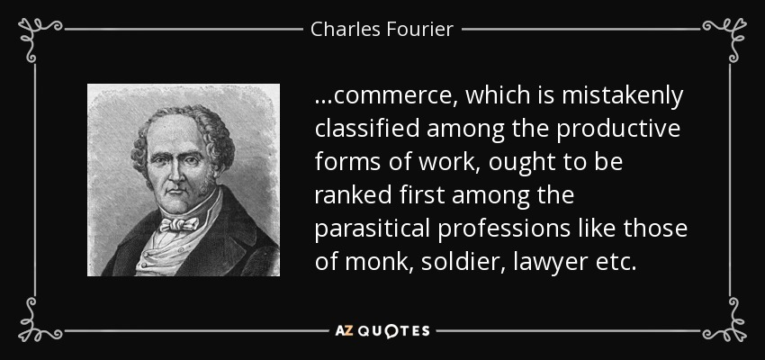 ...commerce, which is mistakenly classified among the productive forms of work, ought to be ranked first among the parasitical professions like those of monk, soldier, lawyer etc. - Charles Fourier