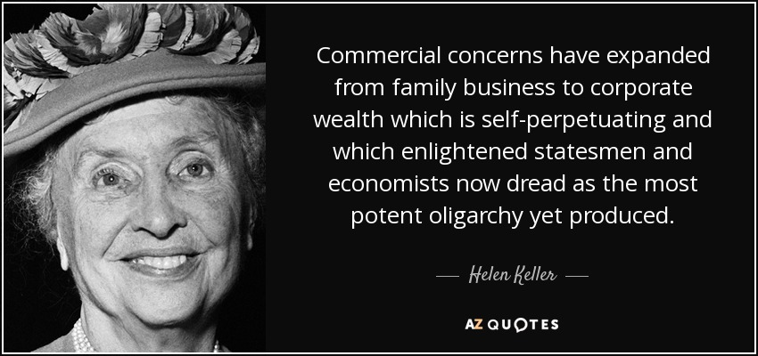 Commercial concerns have expanded from family business to corporate wealth which is self-perpetuating and which enlightened statesmen and economists now dread as the most potent oligarchy yet produced. - Helen Keller