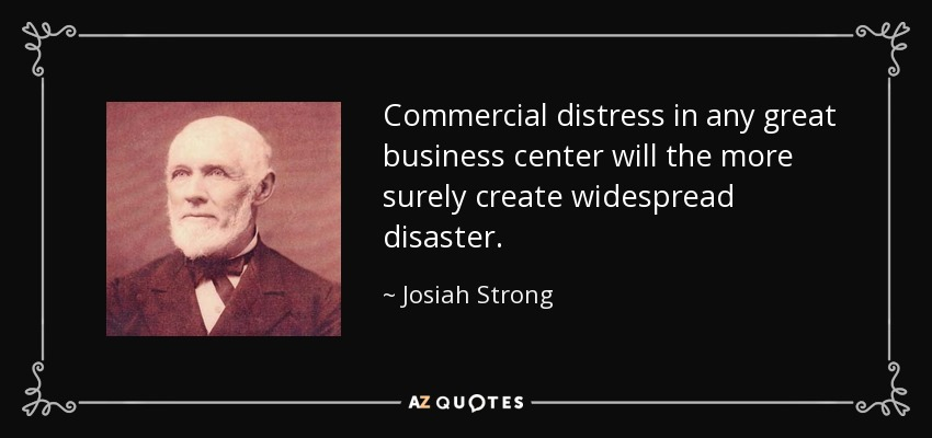 Commercial distress in any great business center will the more surely create widespread disaster. - Josiah Strong