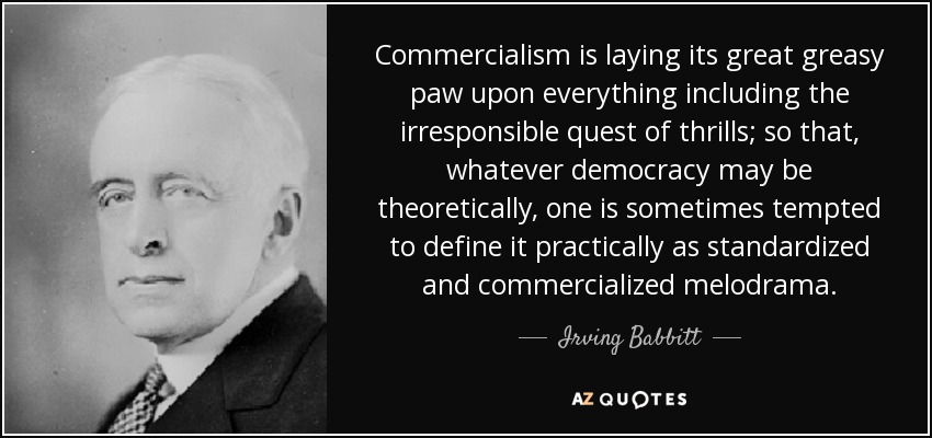 Commercialism is laying its great greasy paw upon everything including the irresponsible quest of thrills; so that, whatever democracy may be theoretically, one is sometimes tempted to define it practically as standardized and commercialized melodrama. - Irving Babbitt