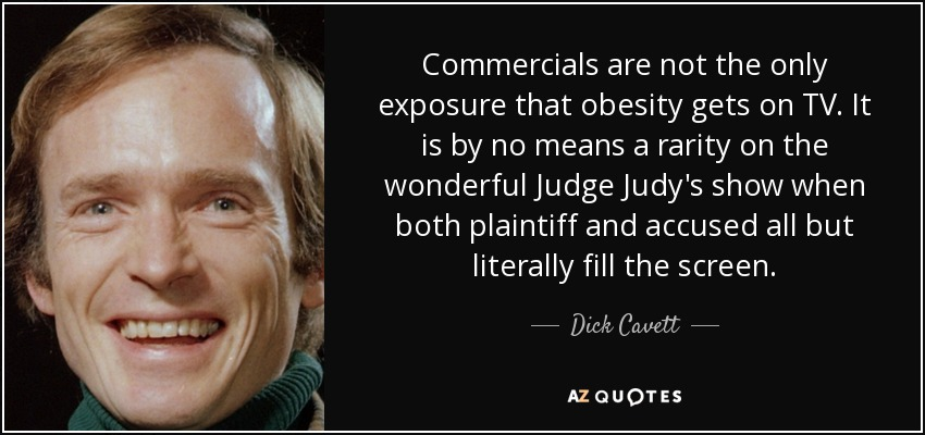 Commercials are not the only exposure that obesity gets on TV. It is by no means a rarity on the wonderful Judge Judy's show when both plaintiff and accused all but literally fill the screen. - Dick Cavett