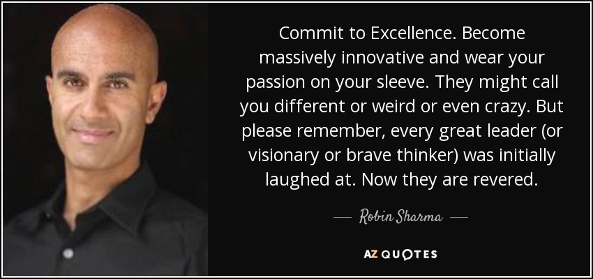 Commit to Excellence. Become massively innovative and wear your passion on your sleeve. They might call you different or weird or even crazy. But please remember, every great leader (or visionary or brave thinker) was initially laughed at. Now they are revered. - Robin Sharma