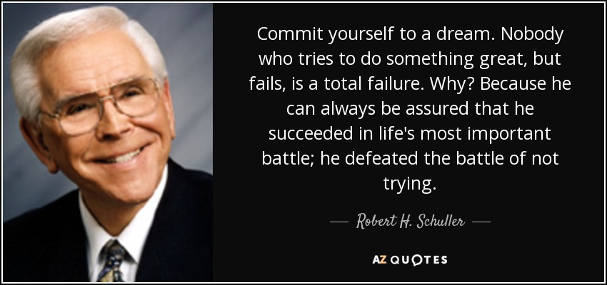 Commit yourself to a dream. Nobody who tries to do something great, but fails, is a total failure. Why? Because he can always be assured that he succeeded in life's most important battle; he defeated the battle of not trying. - Robert H. Schuller