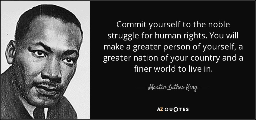 Commit yourself to the noble struggle for human rights. You will make a greater person of yourself, a greater nation of your country and a finer world to live in. - Martin Luther King, Jr.