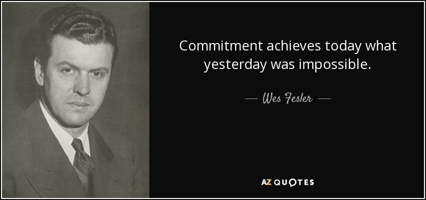 Commitment achieves today what yesterday was impossible. - Wes Fesler