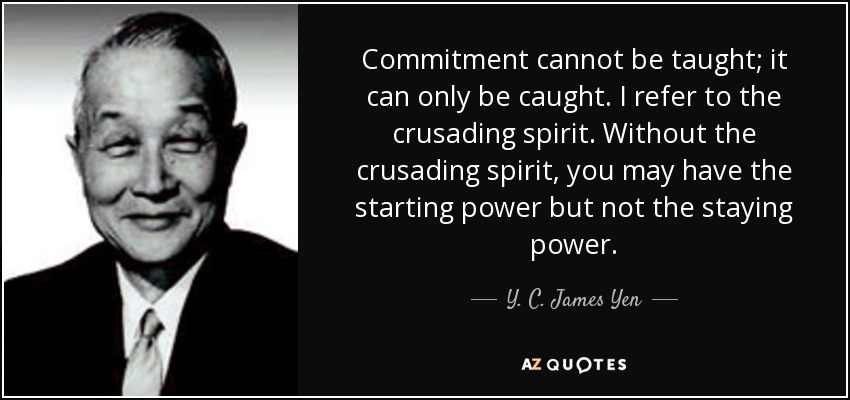 Commitment cannot be taught; it can only be caught. I refer to the crusading spirit. Without the crusading spirit, you may have the starting power but not the staying power. - Y. C. James Yen