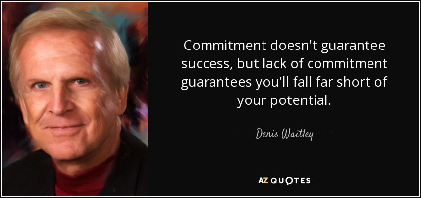 Commitment doesn't guarantee success, but lack of commitment guarantees you'll fall far short of your potential. - Denis Waitley