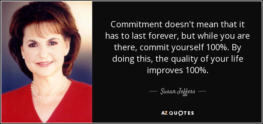 Commitment doesn't mean that it has to last forever, but while you are there, commit yourself 100%. By doing this, the quality of your life improves 100%. - Susan Jeffers