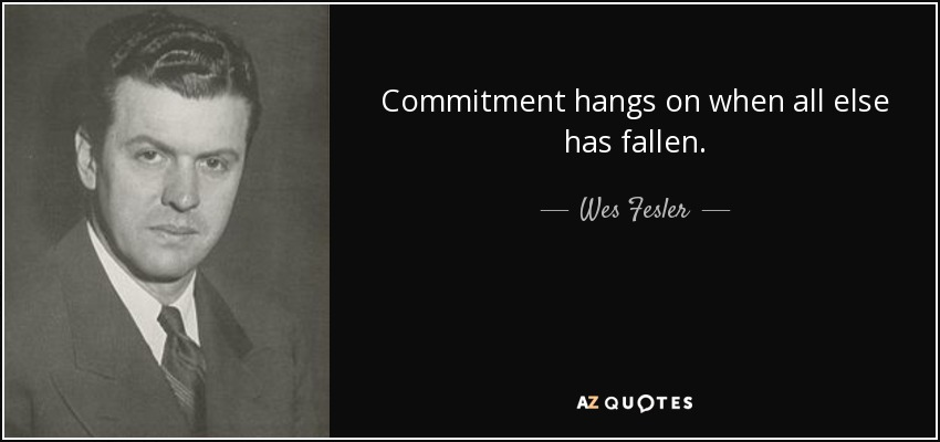 Commitment hangs on when all else has fallen. - Wes Fesler