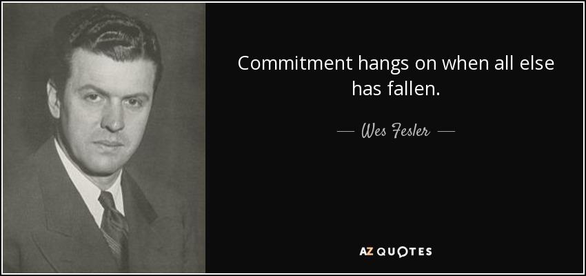 Commitment hangs on when all else has fallen. - Wes Fesler