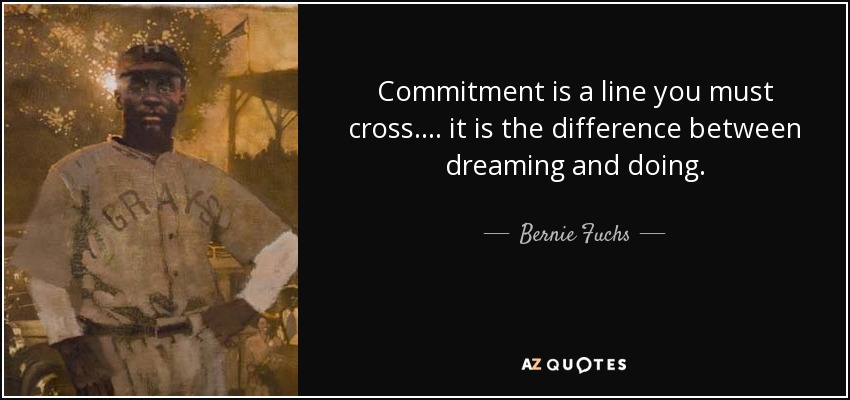 Commitment is a line you must cross. . . . it is the difference between dreaming and doing. - Bernie Fuchs